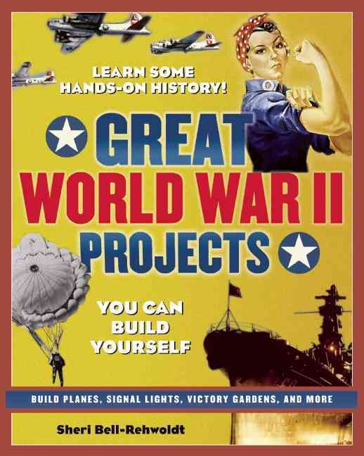 Great World War II Projects You Can Build Yourself By Bell-Rehwoldt, Sheri